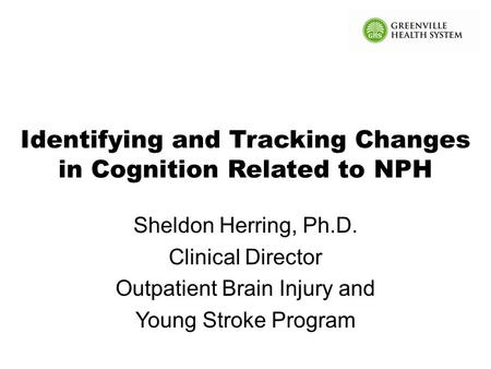 Identifying and Tracking Changes in Cognition Related to NPH Sheldon Herring, Ph.D. Clinical Director Outpatient Brain Injury and Young Stroke Program.