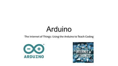 Arduino The Internet of Things: Using the Arduino to Teach Coding.
