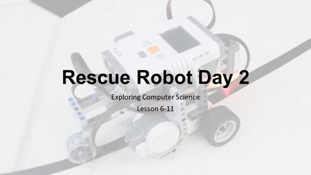 Rescue Robot Day 2 Exploring Computer Science Lesson 6-11.