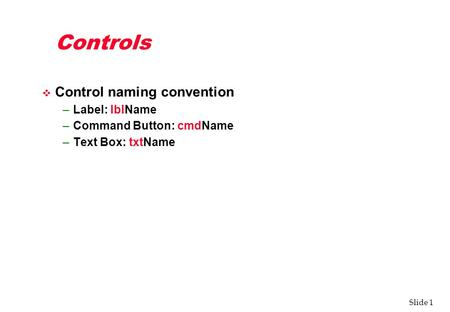 Slide 1 Controls v Control naming convention –Label: lblName –Command Button: cmdName –Text Box: txtName.