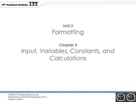 © 2006 ITT Educational Services Inc. Introduction to Computer Programming: Unit 3: Chapter 3: Slide 1 Unit 3 Formatting Chapter 3 Input, Variables, Constants,