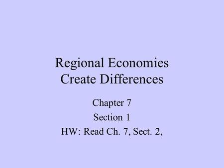 Regional Economies Create Differences Chapter 7 Section 1 HW:Read Ch. 7, Sect. 2,