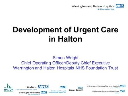 Development of Urgent Care in Halton Simon Wright Chief Operating Officer/Deputy Chief Executive Warrington and Halton Hospitals NHS Foundation Trust.