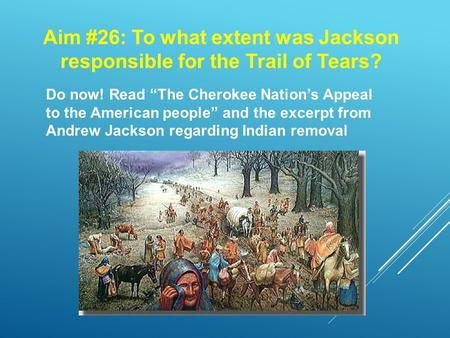 "Aim #26: To what extent was Jackson responsible for the Trail of Tears? Do now! Read ""The Cherokee Nation's Appeal to the American people"" and the excerpt."