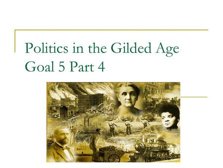 "Politics in the Gilded Age Goal 5 Part 4. What is the Gilded Age? CORRUPTION Coined by Mark Twain  Timeframe: 1870s-1890s that mocks the ""greed"" and."