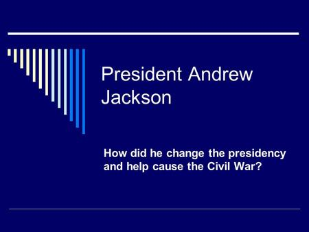 President Andrew Jackson How did he change the presidency and help cause the Civil War?