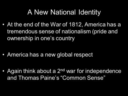 A New National Identity At the end of the War of 1812, America has a tremendous sense of nationalism (pride and ownership in one's country America has.