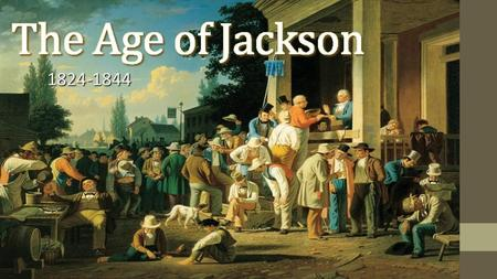 The Age of Jackson 1824-1844 http://theird.files.wordpress.com/2012/08/election_arthistory_120827_large.jpg.