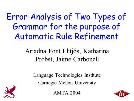 Error Analysis of Two Types of Grammar for the purpose of Automatic Rule Refinement Ariadna Font Llitjós, Katharina Probst, Jaime Carbonell Language Technologies.