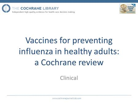 Vaccines for preventing influenza in healthy adults: a Cochrane review Clinical www.cochranejournalclub.com.