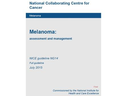 Melanoma: assessment and management NICE guideline NG14 Full guideline July 2015.