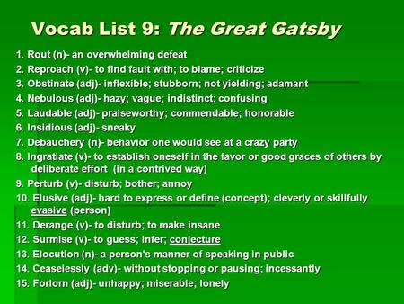 Vocab List 9: The Great Gatsby 1. Rout (n)- an overwhelming defeat 2. Reproach (v)- to find fault with; to blame; criticize 3. Obstinate (adj)- inflexible;