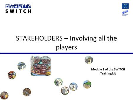 STAKEHOLDERS – Involving all the players Module 2 of the SWITCH Training kit.