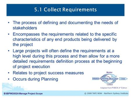 BSBPMG502A Manage Project Scope 5.1 Collect Requirements The process of defining and documenting the needs of stakeholders Encompasses the requirements.