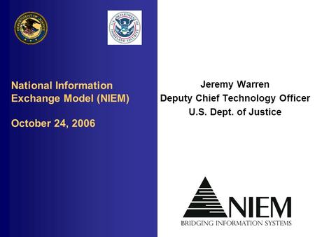 National Information Exchange Model (NIEM) October 24, 2006 Jeremy Warren Deputy Chief Technology Officer U.S. Dept. of Justice.