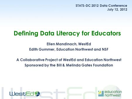 Defining Data Literacy for Educators Ellen Mandinach, WestEd Edith Gummer, Education Northwest and NSF A Collaborative Project of WestEd and Education.