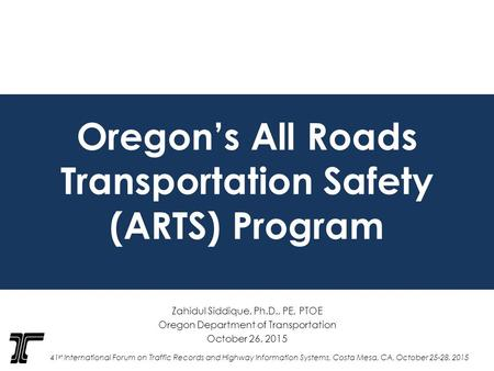 Oregon's All Roads Transportation Safety (ARTS) Program Zahidul Siddique, Ph.D., PE, PTOE Oregon Department of Transportation October 26, 2015 41 st International.