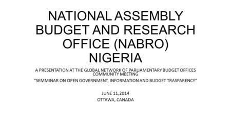 "NATIONAL ASSEMBLY BUDGET AND RESEARCH OFFICE (NABRO) NIGERIA A PRESENTATION AT THE GLOBAL NETWORK OF PARLIAMENTARY BUDGET OFFICES COMMUNITY MEETING ""SEMMINAR."