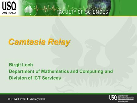 USQ L&T week, 4 February 2010 Camtasia Relay Birgit Loch Department of Mathematics and Computing and Division of ICT Services.