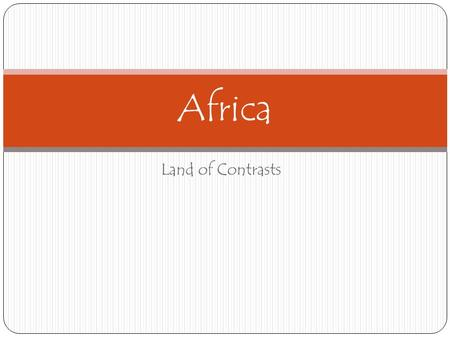 Land of Contrasts Africa. The continent of Africa means many different things to people in Africa and around the world. To some people it is the home.