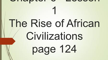 Chapter 6 Lesson 1 The Rise of African Civilizations page 124.