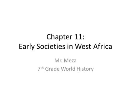 Chapter 11: Early Societies in West Africa Mr. Meza 7 th Grade World History.