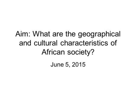 Aim: What are the geographical and cultural characteristics of African society? June 5, 2015.