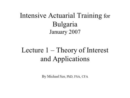 Intensive Actuarial Training for Bulgaria January 2007 Lecture 1 – Theory of Interest and Applications By Michael Sze, PhD, FSA, CFA.