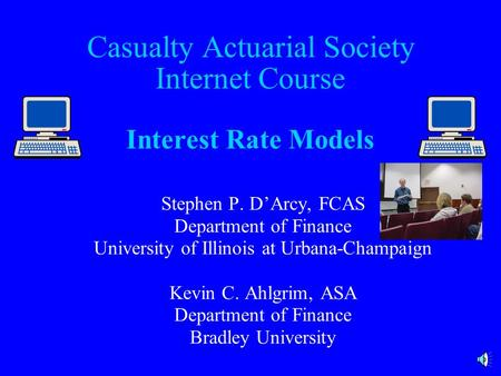 Casualty Actuarial Society Internet Course Interest Rate Models Stephen P. D'Arcy, FCAS Department of Finance University of Illinois at Urbana-Champaign.