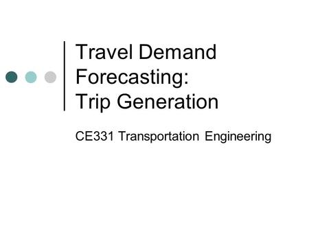 Travel Demand Forecasting: Trip Generation CE331 Transportation Engineering.