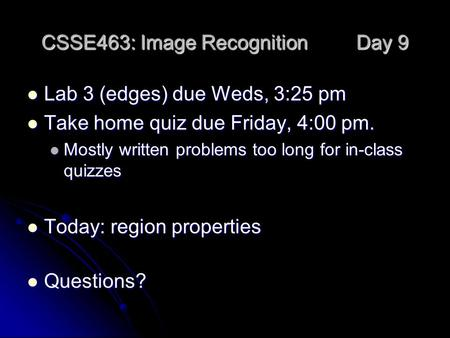 CSSE463: Image Recognition Day 9 Lab 3 (edges) due Weds, 3:25 pm Lab 3 (edges) due Weds, 3:25 pm Take home quiz due Friday, 4:00 pm. Take home quiz due.