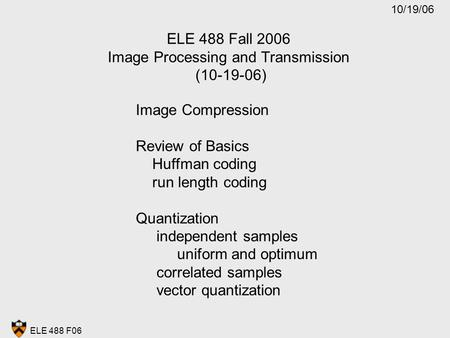 ELE 488 F06 ELE 488 Fall 2006 Image Processing and Transmission (10-19-06) Image Compression Review of Basics Huffman coding run length coding Quantization.