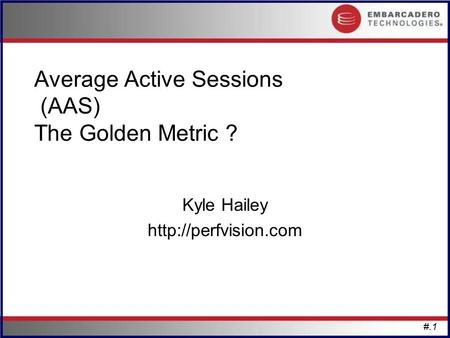 #.1 Average Active Sessions (AAS) The Golden Metric ? Kyle Hailey