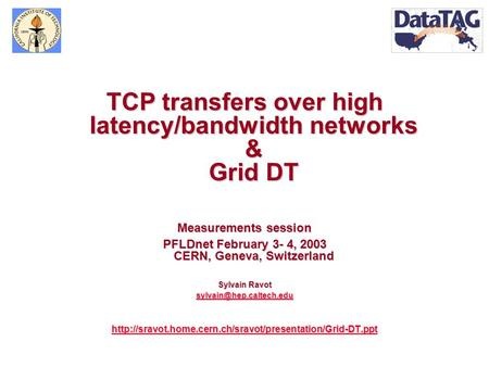 TCP transfers over high latency/bandwidth networks & Grid DT Measurements session PFLDnet February 3- 4, 2003 CERN, Geneva, Switzerland Sylvain Ravot