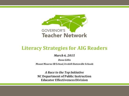 Literacy Strategies for AIG Readers March 6, 2015 Dana Gillis Mount Mourne IB School, Iredell-Statesville Schools A Race to the Top Initiative NC Department.