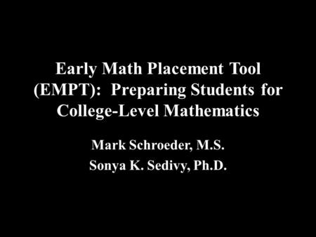Early Math Placement Tool (EMPT): Preparing Students for College-Level Mathematics Mark Schroeder, M.S. Sonya K. Sedivy, Ph.D.