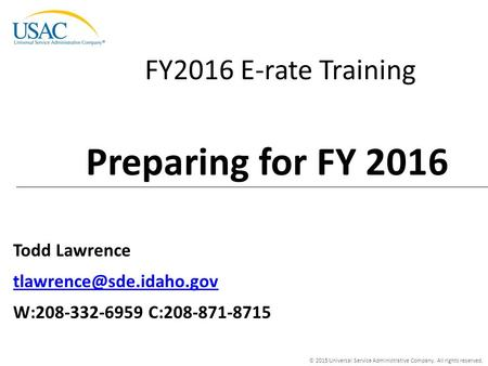© 2015 Universal Service Administrative Company. All rights reserved. FY2016 E-rate Training Todd Lawrence W:208-332-6959 C:208-871-8715.