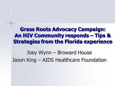 Grass Roots Advocacy Campaign: An HIV Community responds – Tips & Strategies from the Florida experience Joey Wynn – Broward House Jason King – AIDS Healthcare.