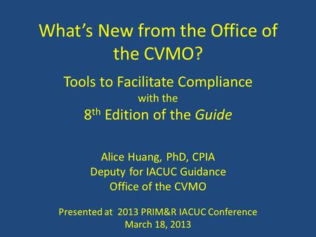 What's New from the Office of the CVMO? Tools to Facilitate Compliance with the 8 th Edition of the Guide Alice Huang, PhD, CPIA Deputy for IACUC Guidance.