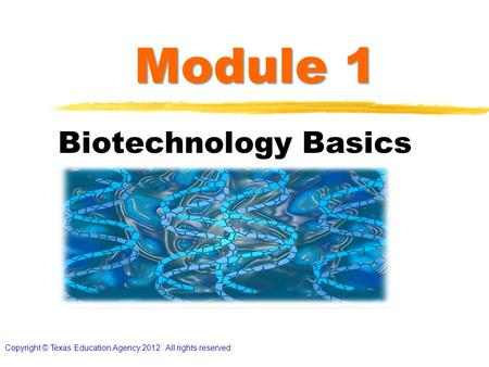 Module 1 Biotechnology Basics Copyright © Texas Education Agency 2012. All rights reserved.