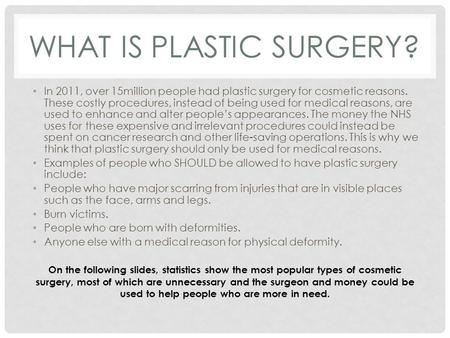 plastic surgery for medical reasons This differs from cosmetic surgery done without a medical reason the doctor who leads your medical team depends on when you are having reconstructive surgery this may be a reconstructive/plastic surgeon but many surgeons who remove cancer also regularly perform certain types of reconstructive surgery.
