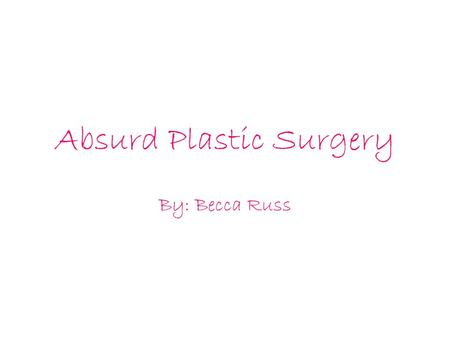 Absurd Plastic Surgery By: Becca Russ. In society today, people are in search for perfection. If people feel that they are not perfect, they go and get.