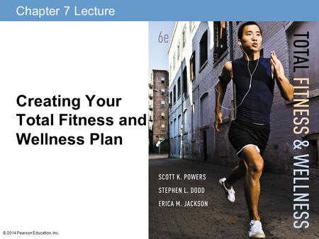 Chapter 7 Lecture © 2014 Pearson Education, Inc. Creating Your Total Fitness and Wellness Plan.