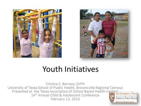 Youth Initiatives Cristina S. Barroso, DrPH University of Texas School of Public Health, Brownsville Regional Campus Presented at the Texas Association.