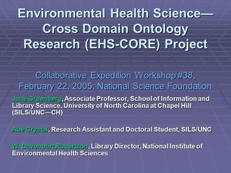 Environmental Health Science— Cross Domain Ontology Research (EHS-CORE) Project Collaborative Expedition Workshop #38, February 22, 2005, National Science.