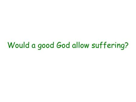 Would a good God allow suffering?. Eternal perspective – no suffering Rev 21 v 4.