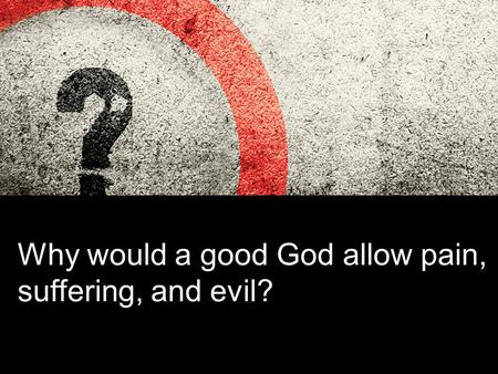 Why would a good God allow pain, suffering, and evil?