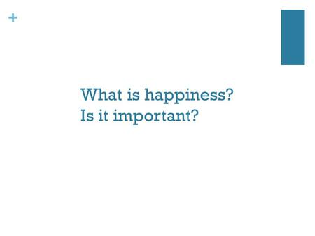 + What is happiness? Is it important?. + What is well-being? Is it good health? Is it utility or welfare (e.g. access to economic resources, healthcare,