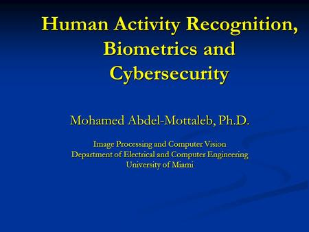 Human Activity Recognition, Biometrics and Cybersecurity Mohamed Abdel-Mottaleb, Ph.D. Image Processing and Computer Vision Department of Electrical and.