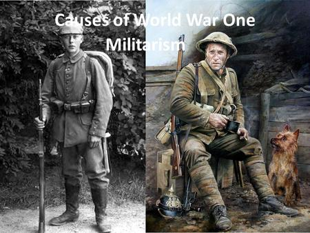 Causes of World War One Militarism. Causes of World War One Militarism : [mil-i-tuh-riz-uhm] noun 1. a strong military spirit or policy.military 2. the.